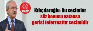 Kılıçdaroğlu: Bu seçimler söz konusu vatansa gerisi teferruattır seçimidir