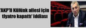 'AKP'li Külünk ailesi için tiyatro kapattı' iddiası