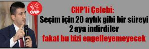 CHP'li Çelebi:  Seçim için 20 aylık gibi bir süreyi 2 aya indirdiler fakat bu bizi engelleyemeyecek