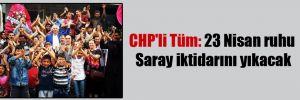 CHP'li Tüm: 23 Nisan ruhu Saray iktidarını yıkacak