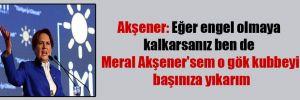 Akşener: Eğer engel olmaya kalkarsanız bende Meral Akşener'sem o gök kubbeyi başınıza yıkarım
