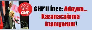 CHP'li İnce: Adayım… Kazanacağıma inanıyorum