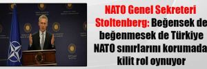 NATO Genel Sekreteri Stoltenberg: Beğensek de beğenmesek de Türkiye NATO sınırlarını korumada kilit rol oynuyor