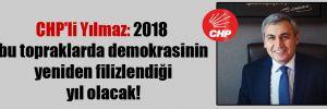 CHP'li Yılmaz: 2018 bu topraklarda demokrasinin yeniden filizlendiği yıl olacak!
