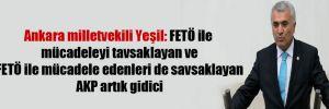 Ankara milletvekili Yeşil: FETÖ ile mücadeleyi tavsaklayan ve FETÖ ile mücadele edenleri de savsaklayan AKP artık gidici