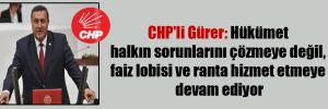 CHP'li Gürer: Hükümet halkın sorunlarını çözmeye değil, faiz lobisi ve ranta hizmet etmeye devam ediyor