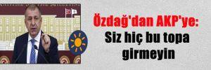 Özdağ'dan AKP'ye: Siz hiç bu topa girmeyin