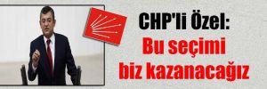 CHP'li Özel: Bu seçimi biz kazanacağız