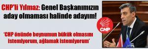 CHP'li Yılmaz: Genel Başkanımızın aday olmaması halinde adayım!