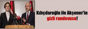 Kılıçdaroğlu ile Akşener'in gizli randevusu!