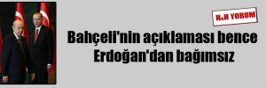 Bahçeli'nin açıklaması bence Erdoğan'dan bağımsız