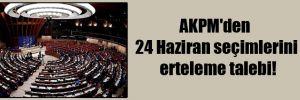 AKPM'den 24 Haziran seçimlerini erteleme talebi!