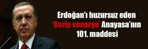 Erdoğan'ı huzursuz eden 'Garip senaryo' Anayasa'nın 101. maddesi