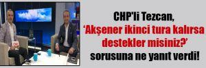 CHP'li Tezcan, 'Akşener ikinci tura kalırsa destekler misiniz?' sorusuna ne yanıt verdi!