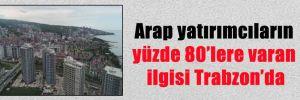 Arap yatırımcıların yüzde 80'lere varan ilgisi Trabzon'da