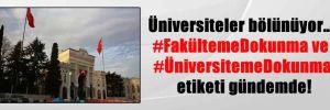 Üniversiteler bölünüyor… #FakültemeDokunma ve #ÜniversitemeDokunma etiketi gündemde!