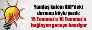 Yandaş kalem AKP'deki durumu böyle yazdı: 15 Temmuz'u 16 Temmuz'a bağlayan geceye benziyor