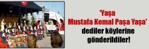 'Yaşa Mustafa Kemal Paşa Yaşa' dediler köylerine gönderildiler!