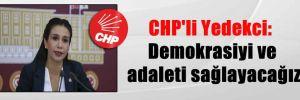 CHP'li Yedekci: Demokrasiyi ve adaleti sağlayacağız