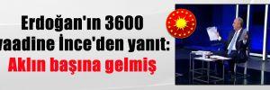 Erdoğan'ın 3600 vaadine İnce'den yanıt: Aklın başına gelmiş