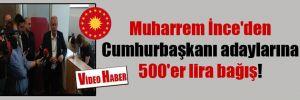 Muharrem İnce'den Cumhurbaşkanı adaylarına 500'er lira bağış!