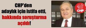 CHP'den adaylık için istifa etti, hakkında soruşturma açıldı!