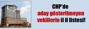 CHP'de aday gösterilmeyen vekillerin il il listesi!