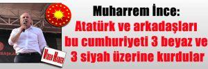 Muharrem İnce: Atatürk ve arkadaşları bu cumhuriyeti 3 beyaz ve 3 siyah üzerine kurdular