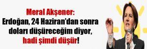 Meral Akşener: Erdoğan, 24 Haziran'dan sonra doları düşüreceğim diyor, hadi şimdi düşür!
