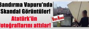 Bandırma Vapuru'nda Skandal Görüntüler! Atatürk'ün fotoğraflarını attılar!