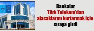 Bankalar Türk Telekom'dan alacaklarını kurtarmak için sıraya girdi