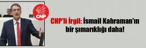 CHP'li İrgil: İsmail Kahraman'ın bir şımarıklığı daha!