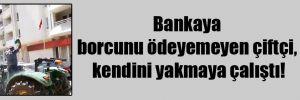 Bankaya borcunu ödeyemeyen çiftçi, kendini yakmaya çalıştı!