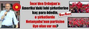 İnce'den Erdoğan'a: Amerika'daki lobi şirketlerine kaç para ödedin, o şirketlerde Netanyahu'nun partisine üye olan var mı?