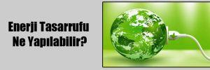 Enerji Tasarrufu Ne Yapılabilir?