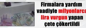 Firmalara yardım vaadiyle milyonlarca lira vurgun yapan çete çökertildi