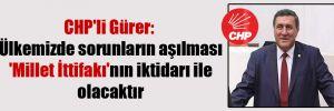CHP'li Gürer: Ülkemizde sorunların aşılması 'Millet İttifakı'nın iktidarı ile olacaktır