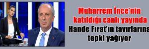 Muharrem İnce'nin katıldığı canlı yayında Hande Fırat'ın tavırlarına tepki yağıyor