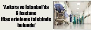 'Ankara ve İstanbul'da 6 hastane iflas erteleme talebinde bulundu'