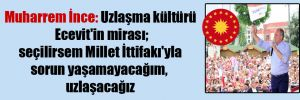 Muharrem İnce: Uzlaşma kültürü Ecevit'in mirası; seçilirsem Millet İttifakı'yla sorun yaşamayacağım, uzlaşacağız