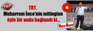 TRT, Muharrem İnce'nin mitingine öyle bir anda bağlandı ki…