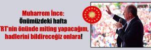 Muharrem İnce: Önümüzdeki hafta TRT'nin önünde miting yapacağım, hadlerini bildireceğiz onlara!