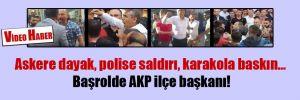 Askere dayak, polise saldırı, karakola baskın… Başrolde AKP ilçe başkanı!
