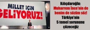 Kılıçdaroğlu: Muharrem İnce'nin de benim de sözüm söz! Türkiye'nin 5 temel sorununu çözeceğiz