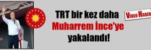 TRT bir kez daha Muharrem İnce'ye yakalandı!