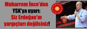Muharrem İnce'den YSK'ya uyarı: Siz Erdoğan'ın yargıçları değilsiniz!
