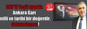 CHP'li Yeşil uyardı: Ankara Garı milli ve tarihi bir değerdir, dokunulamaz!