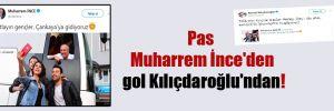 Pas Muharrem İnce'den gol Kılıçdaroğlu'ndan!