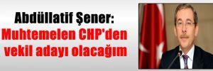 Abdüllatif Şener: Muhtemelen CHP'den vekil adayı olacağım