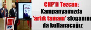 CHP'li Tezcan: Kampanyamızda 'artık tamam' sloganını da kullanacağız